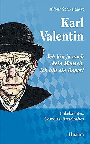 """Karl Valentin – """"Ich bin ja auch kein Mensch, ich bin ein Bayer!"""": Unbekanntes, Skurriles, Rätselhaftes"""