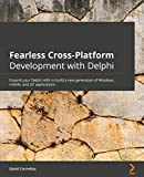 Fearless Cross-Platform Development with Delphi: Expand your Delphi skills to build a new generation of Windows, mobile, and IoT applications (English Edition)