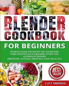 Blender Cookbook for Beginners  The Recipe Guide for Instant Pot Ace Blender Ninja Foodi Hot & Cold Blender Vitamix and NutriBullet Blender Smoothies Cocktails Mocktails Soup Sauce etc