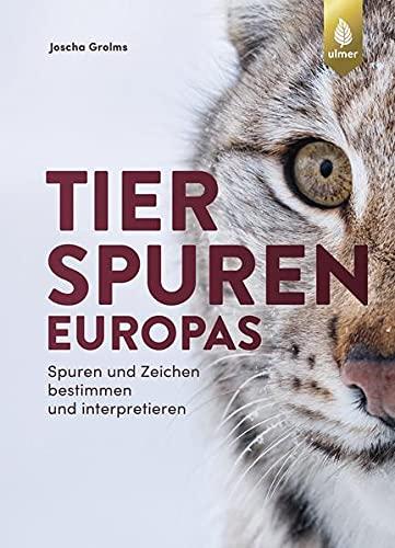 Tierspuren Europas: Spuren und Zeichen bestimmen und interpretieren. Mit Spuren und Zeichen von Säugetieren, Vögeln, Reptilien, Amphibien und Wirbellosen