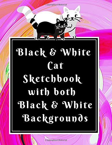 Black & White  Cat Sketchbook  with both   Black & White  Backgrounds: A Pet Lovers Perfect Pad of Paper for Gel Pens & Colored Chalk for Creative  Adults & Kids