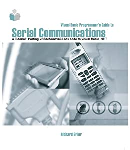 Visual Basic Programmer's Guide to Serial Communications - A Tutorial: Porting VB6/MSComm32 code to Visual Basic .NET by [Richard Grier]
