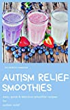 AUTISM RELIEF SMOOTHIES: easy, quick and delicious smoothie recipes for autism relief