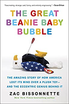 The Great Beanie Baby Bubble: Mass Delusion and the Dark Side of Cute by [Zac Bissonnette]