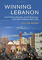 Winning Lebanon: Youth Politics, Populism, and the Production of Sectarian Violence, 1920–1958 (Cambridge Middle East Studies, Series Number 59)
