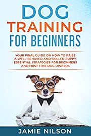 Dog Training For Beginners: Your Final Guide on How to Raise A Well-Behaved and Skilled Puppy. Essential Strategies For Beginners and First Time Dog Owners