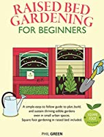 Raised Bed Gardening for Beginners: A simple-easy-to follow guide to plan, build, and sustain thriving edible gardens even in small urban spaces. Square foot gardening in raised bed included