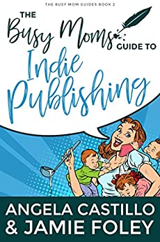 The Busy Moms Guide to Indie Publishing (Busy Moms Guides Book 2) by [Jamie Foley, Angela Castillo]