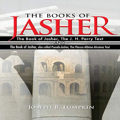 The Books of Jasher     The Book of Jasher, the J. H. Parry Text and the Book of Jasher, Also Called Pseudo-Jasher, the Flaccus Albinus Alcuinus Text              By:                                                                                                                                 Joseph B. Lumpkin                               Narrated by:                                                                                                                                 Dennis Logan                      Length: 19 hrs and 31 mins     Not rated yet     Overall 0.0