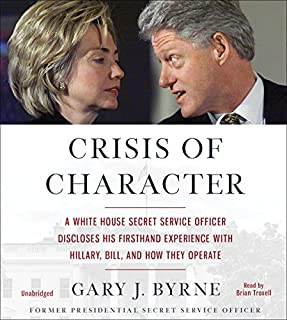 Crisis of Character     A White House Secret Service Officer Discloses His Firsthand Experience with Hillary, Bill, and How They Operate              By:                                                                                                                                 Gary J. Byrne                               Narrated by:                                                                                                                                 Brian Troxell                      Length: 9 hrs and 15 mins     2,733 ratings     Overall 4.3