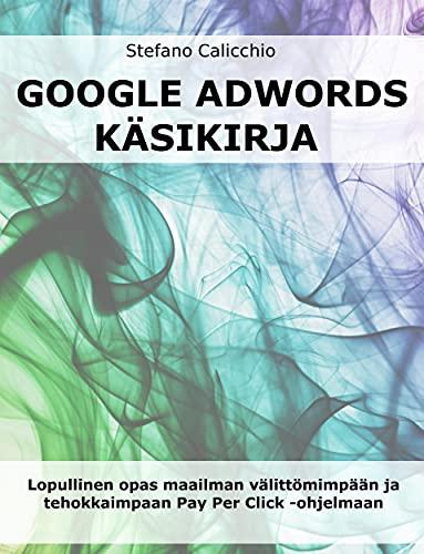 Google adwords käsikirja: Lopullinen opas maailman välittömimpään ja tehokkaimpaan Pay Per Click -ohjelmaan (Finnish Edition)
