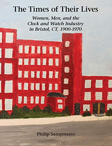 Compare Textbook Prices for The Times of Their Lives: Women, Men, and the Clock and Watch Industry in Bristol, CT, 1900-1970 Illustrated Edition ISBN 9780982358481 by Samponaro, Philip
