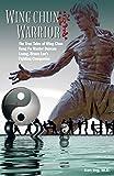 Wing Chun Warrior: The True Tales of Wing Chun Kung Fu...