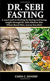 DR. SEBI FASTING: A royal road to Healing by fasting and losing weight through Dr. Sebi Alkaline Diet (Plant-Based Diet, mucus less diet)