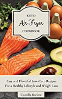 Keto Air Fryer Cookbook: Easy and Flavorful Low-Carb Recipes For a Healthy Lifestyle and Weight Loss