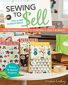Sewing to Sell  How To Sell Locally & Online  The Beginner s Guide to Starting a Craft Business