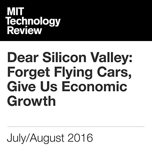 Dear Silicon Valley: Forget Flying Cars, Give Us Economic Growth audiobook cover art