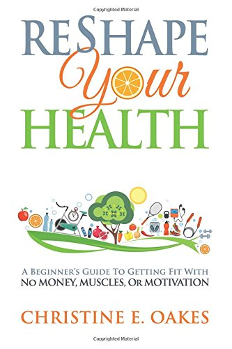 Reshape Your Health: A Beginner's Guide To Getting Fit With NO Money, Muscles, Or Motivation