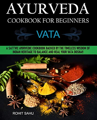 Ayurveda Cookbook For Beginners: Vata: A Sattvic Ayurvedic Cookbook Backed by the Timeless Wisdom of Indian Heritage to Balance and Heal Your Vata Dosha!!