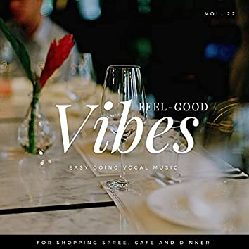 Feel-Good Vibes - Easy Going Vocal Music For Shopping Spree, Cafe And Dinner, Vol. 22