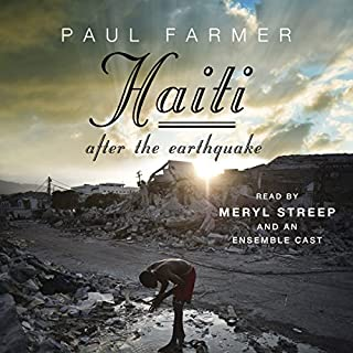 Haiti After the Earthquake                   Written by:                                                                                                                                 Paul Farmer                               Narrated by:                                                                                                                                 Meryl Streep,                                                                                        Edoardo Ballerini,                                                                                        Edwidge Danticat                      Length: 14 hrs and 7 mins     Not rated yet     Overall 0.0