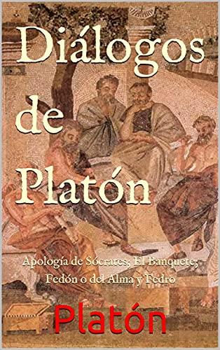 Diálogos de Platón: Apología de Sócrates; El Banquete; Fedón o del Alma y Fedro