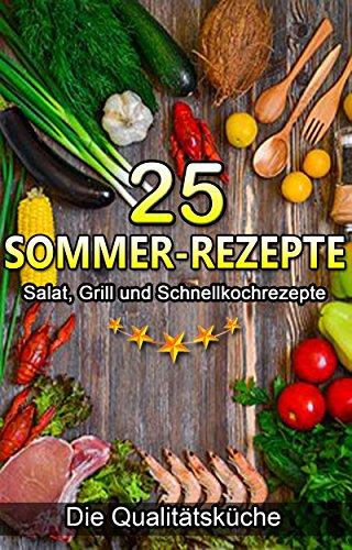 25 Sommer-Rezepte: Salat, Grill und Schnellkochrezepte: für eine ausgewogene, schmackhafte, gesunde und abwechslungsreiche Ernährung