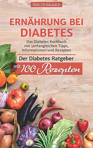 Ernährung bei Diabetes: Das Diabetes Kochbuch mit umfangreichen Tipps, Information und Rezepten Der Diabetes Ratgeber mit 100 Rezepten (Diabetes Buch, Band 1)