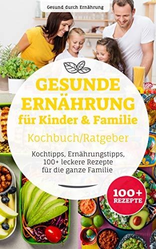 Gesunde Ernährung für Kinder & Familie Kochbuch/ Ratgeber: Kochtipps, Ernährungstipps, 100+ leckere Rezepte für die ganze Familie