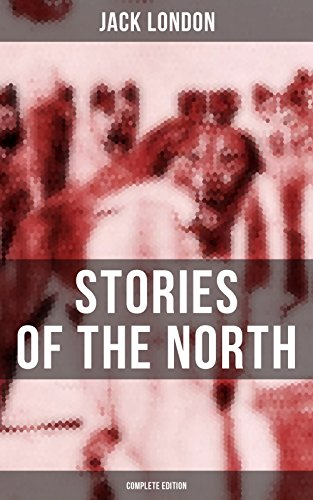 Jack London's Stories of the North - Complete Edition (English Edition)