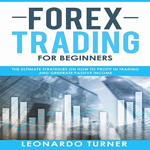 Forex Trading for Beginners: The Ultimate Strategies on How to Profit in Trading and Generate Passive Income cover art