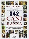 Trecentoquarantadue cani di razza. Tutte le razze riconosciute dalla Federazione Cinologica Internazionale. Caratteristiche fisiche e psicologiche, storia...