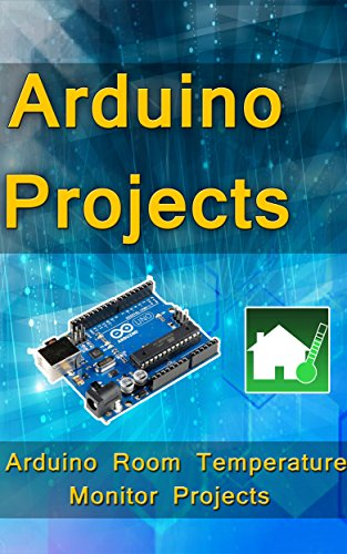 Arduino Programming: Step-by-step guide Room Temperature Monitor Projects : (Arduino, Arduino projects, Arduino uno, Arduino starter kit, Arduino ide, ... mega, Arduino nano) (English Edition)