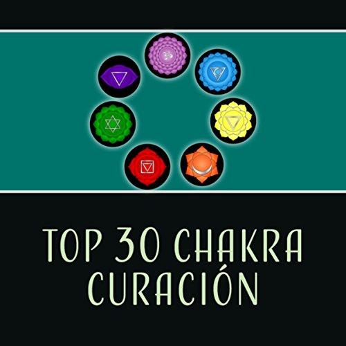 Top 30 Chakra Curación - Música Especial para Abrir Chakra, Reiki, Zen Música para Relajarse, Meditación, Yoga Asana