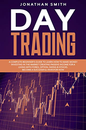 Day Trading: A Complete Beginner's Guide To Learn How To Make Money Investing In The Market Creating Passive Income For a Living With Forex, Option, Swing & Stocks. Become a Successful Investor Now
