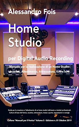 HOME STUDIO per Digital Audio Recording: Manuale per la realizzazione di un Home Studio: Acustica, Allestimento, Attrezzatura, Know how (Audio engineering - Manuali Audio per il Fonico Vol. 5)