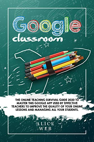Google Classroom: The Online Teaching Survival Guide 2020 to master this Google App used by effective Teachers to improve the quality of your online lessons ... all your students. (English Edition)