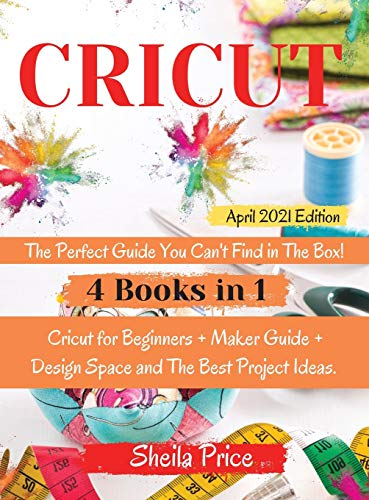 CRICUT: The Perfect Guide You Can't Find in The Box! The Bible:   4 books in 1   Cricut for Beginners + Maker Guide + Design Space and The Best Project Ideas.   April 2021 Edition  