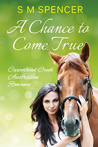 Book: A Chance to Come True (Copperhead Creek - Australian Romance Book 1) by S M Spencer