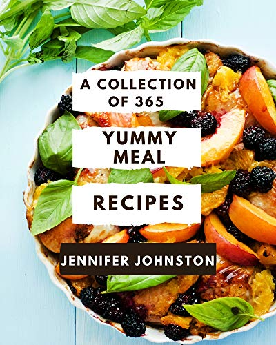 A Collection Of 365 Yummy Meal Recipes: The Best Yummy Meal Cookbook that Delights Your Taste Buds (English Edition)