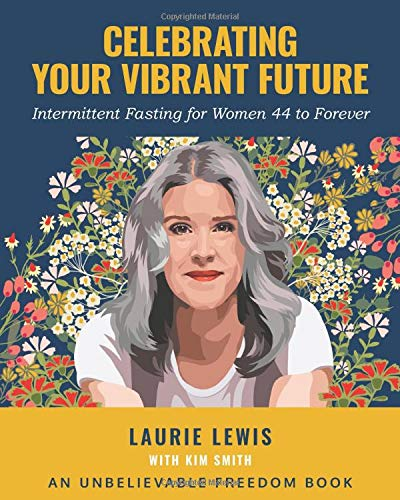 Celebrating Your Vibrant Future: Intermittent Fasting for Women 44 to Forever (Unbelievable Freedom Workbooks)