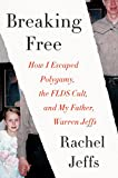 Breaking Free: How I Escaped Polygamy, the FLDS Cult, and my Father, Warren Jeffs - Rachel Jeffs