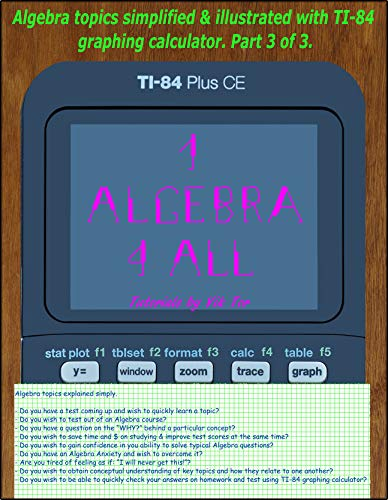1 Algebra 4All: Algebra topics simplified & illustrated with TI-84 graphing calculator. Part 3 of 3. (English Edition)