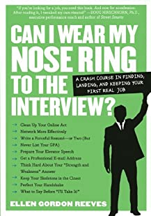 Can I Wear My Nose Ring to the Interview?: A Crash Course in Finding, Landing, and Keeping Your First Real Job