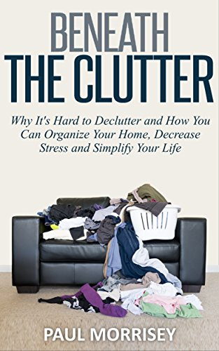 Beneath The Clutter: Why it's Hard to Declutter and How You Can Organize Your Home, Decrease Stress and Simplify Your Life (The Good Living Collection Book 1)
