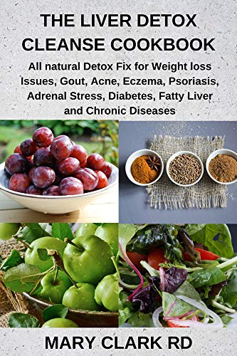 THE LIVER DETOX CLEANSE COOKBOOK: All natural Detox Fix for Weight loss Issues, Gout, Acne, Eczema, Psoriasis, Adrenal Stress, Diabetes, Fatty Liver and Chronic Diseases
