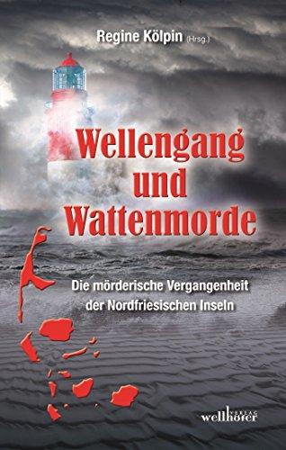 Wellengang und Wattenmorde - Sylt, Amrum, Föhr, Pellworm, Nordstrand, Helgoland: Die mörderische Vergangenheit der Nordfriesischen Inseln
