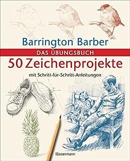 50 Zeichenprojekte mit Schritt-für-Schritt-Anleitungen: Das Übungsbuch mit bester Zeichenpapierqualität (German Edition) by [Barrington Barber]