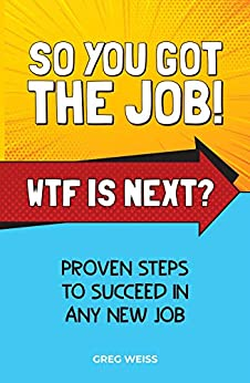 So You Got The Job! WTF Is Next?: Proven steps to succeed in any new job. by [Greg Weiss]