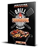 Grill Cookbook For Beginners: Mastering the Art of Grilling with 100 Easy and Tasty Recipes